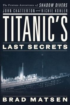 Titanic's Last Secrets: The Further Adventures of Shadow Divers John Chatterton and Richie Kohler by Bradford Matsen
