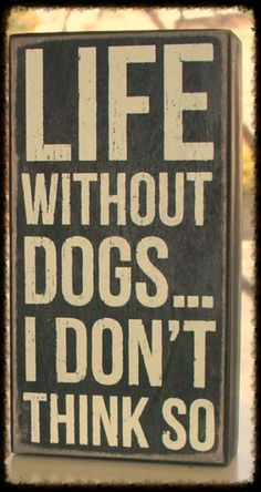 Life without dogs... I don't think so