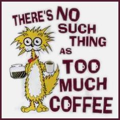 There's no such thing as too much coffee.