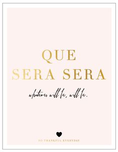 """""""Que Sera Sera, whatever will be will be..."""""""