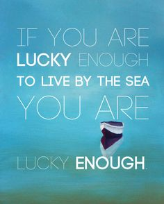 If you are lucky enough to live by the sea, you are lucky enough.