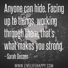 Anyone can hide. Facing up to things, working through them, that's what makes you strong.