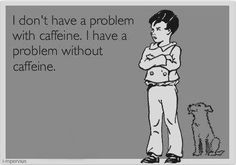 I have a problem without caffeine..