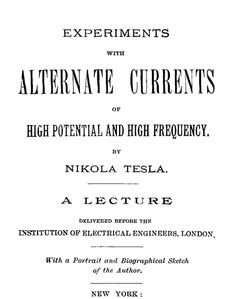 Experiments with Alternate Currents of High Potential and High Frequency A Lecture Delivered before the Institution of Electrical Engineers,...