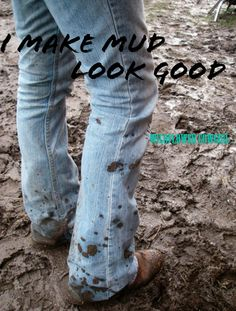 Mud and boots. Southern living. Cowgirl quotes. Facebook.com/WildflowerCowgirl