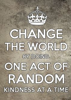 Change the World by doing one act of random Kindness at a time.