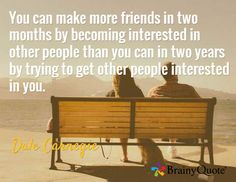 You can make more friends in two months by becoming interested in other people than you can in two years by trying to get other people interested in you. / Dale Carnegie carnegi quot, life quot, friend