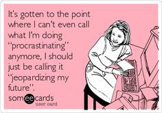 """It's gotten to the point where I can't even call what I'm doing """"procrastinating"""" anymore, I should just be calling it """"jeopardizing my future""""."""