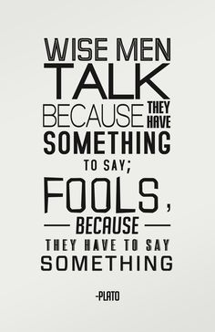 """Wise men talk because they have something to say; fools, because they have to say something."" - Plato"