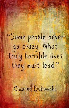 "Charles Bukowski, ""Some people never go crazy..."""