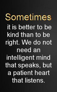 """Sometimes it is better to be kind than to be right…"" ~ anon"