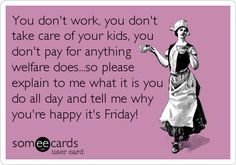 You don't work, you don't take care of your kids, you don't pay for anything welfare does...so please explain to me what it is you do all day and tell me why you're happy it's Friday!