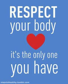 Respect your body, it's the only one you have.