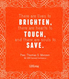 """There are lives to brighten, there are hearts to touch, and there are souls to save."""" President Thomas S. Monson #lds #ldsconf #priesthood"""