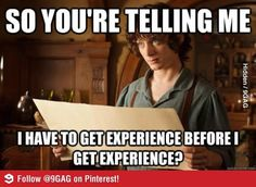 So you're telling me I have to get experience before I get experience? So true for us student nurses.