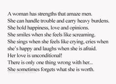 A woman has strengths that amuze men.  She can handle trouble and carry heavy burdens.  She hold happiness love and opinions.  She smiles when she feels like screaming.  She sings when she feels like crying , cries when she's happy and laughs when she is afraid.  Her love is unconditional!  There is only one thing wrong with her....She sometimes forgets what she is worth.