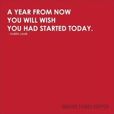A Year From Know You Will Wish You Had Started Today.