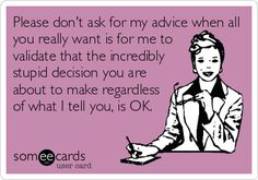 Please don't ask for my advice when all you really want is for me to validate that the incredibly stupid decision you are about to make regardless of what I tell you, ok.