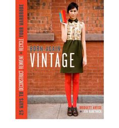 Born-again Vintage: 25 Ways to Deconstruct, Reinvent, and Recycle Your Wardrobe by Bridgett Artise and Jen Karetnick