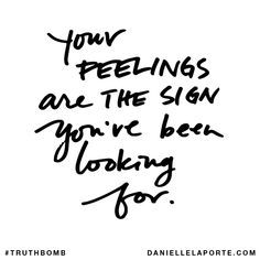 Your FEELINGS are THE SIGN you've been looking for. Subscribe: DanielleLaPorte.com #Truthbomb #Words #Quotes