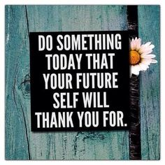 What is something you could do today that your future self will thank you for?quotes