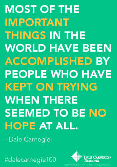 """""""Most of the important things in the world have been accomplished by people who have kept on trying when there seemed to be no hope at all."""" - Dale Carnegie"""