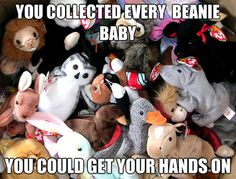 You collected every Beanie Baby you could get your hands on