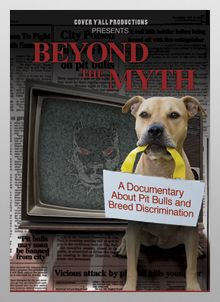 Beyond the Myth takes a powerfully candid look at the media & public bias that surrounds pit bull-type dogs, as well as the laws that discriminate against them & their owners. The film allows the audience to experience the fear & frustration of families affected by breed bans, & puts the panic-driven hype into perspective with real statistics & first-person accounts. Beyond the Myth is a must see docu for any & all dog lovers. Jodi Preis, Founder of Bless the Bullys & Ntnl Pit Bull Awareness Day