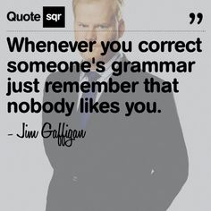 This is funny, but I will still correct your grammar.