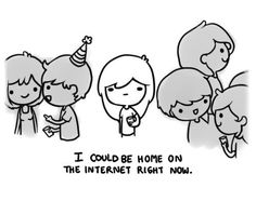 I could be home on the internet right now.