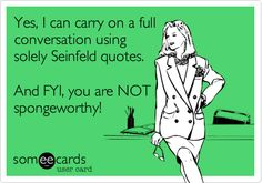 Yes, I can carry on a full conversation using solely Seinfeld quotes. And FYI, you are NOT spongeworthy!
