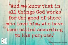 """And we know that in all things God works for the good of those who love him, who have been called according to His purpose."""