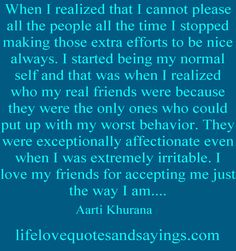 When I realized that I cannot please all the people all the time I stopped making those extra efforts to be nice always. I started being my normal self and that was when I realized who my real friends were because they were the only ones who could put up with my worst behavior. They were exceptionally affectionate even when I was extremely irritable. I love my friends for accepting me just the way I am... Aarti Khurana