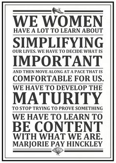 We women have a lot to learn about simplifying our lives. We have to decide what is important and move along at a pace that is comfortable for us. We have to develop the maturity to stop trying to prove something. We have to learn to be content with what we are.
