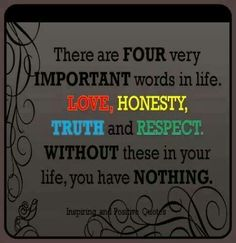 LOVE, HONESTY, TRUTH, and RESPECT: Four important words in life...Without these you have nothing.