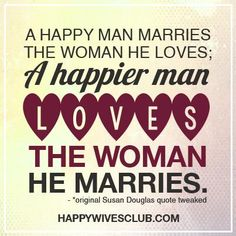 """A happy man marries the woman he loves; A happier man loves the woman he marries."" -*original Susan Douglas quote tweaked"