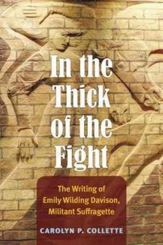 In the Thick of the Fight: The Writing of Emily Wilding Davison, Militant Suffragette - Collette reorients both scholarly and public attention away from a single, defining event to the complexity of Davison's contributions to modern feminist discourse, giving the reader a sense of the vibrancy and diversity of Davison's suffrage writings.