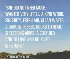 She did not need much.  Wanted very little.  A kind word, sincerity, fresh air, clean water, a garden, kisses, good books to read, sheltering arms, a cozy bed and to love and be loved in return.  Starra Neely Blade