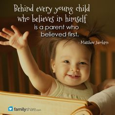 Behind every young child who believes in himself is a parent who believed first.