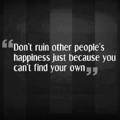 dont ruin other peoples happiness life quotes quotes positive quotes quote life positive wise advice wisdom life lessons positive quote
