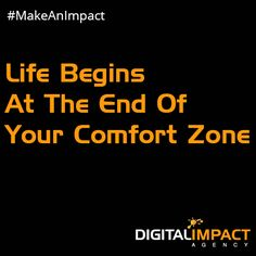 Life Begins at the End of Your Comfort Zone #MakeAnImpact www.digitalimpactagency.com