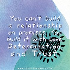 You can't build a relationship on promises. You build it with love, determination, and trust.