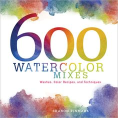 600 Watercolor Mixes Washes Color Recipes and Techniques - Interweave