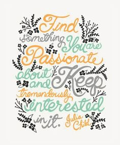 Find Something You are Passionate About and Keep Tremendeously Interested In It