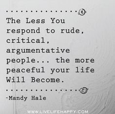The Less I Respond to rude, critical, argumentative people ... the more peaceful my life will become. I must repeat this to myself daily so when I do come across a rude, critical or argumentative person I learn how to keep quiet