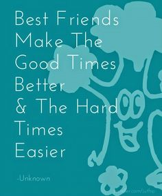Best friends make the good times better & the hard times easier..