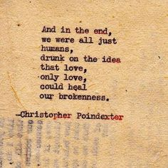 and in the end we're all just humans drunk on the idea that love only love could heal our brokenness #quotes