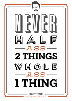 never half ass 2 things, whole ass 1 thing