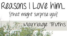 Marriage Truths: Reasons to love your husband... things that might surprise you.