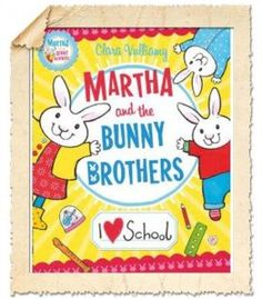 Martha and The Bunny Brothers I Heart School by the very lovely and very talented Clara Vulliamy